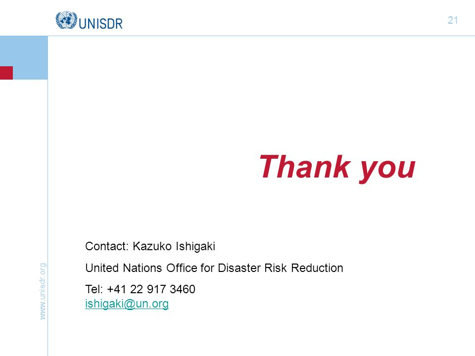 www.unisdr.org 21 Thank you Contact: Kazuko Ishigaki United Nations Office for Disaster Risk Reduction Tel: +41 22 917 3460 ishigaki@un.org ishigaki@u