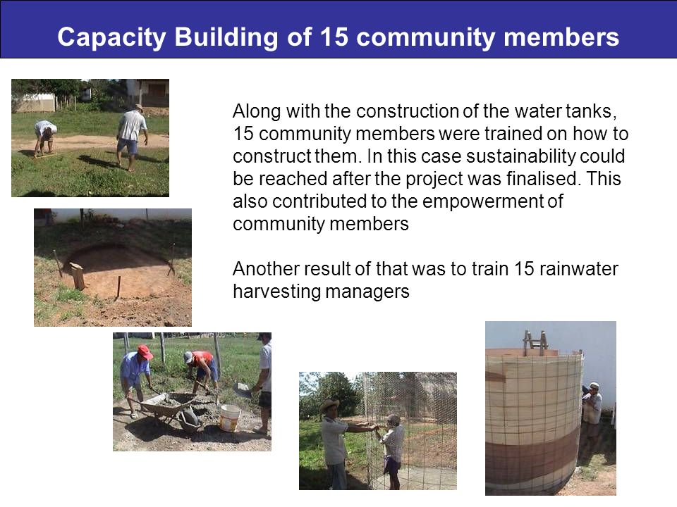 Capacity Building of 15 community members Along with the construction of the water tanks, 15 community members were trained on how to construct them.