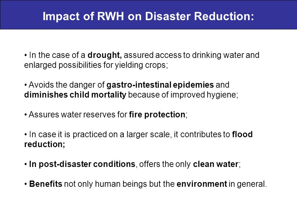 Impact of RWH on Disaster Reduction: In the case of a drought, assured access to drinking water and enlarged possibilities for yielding crops; Avoids the danger of gastro-intestinal epidemies and diminishes child mortality because of improved hygiene; Assures water reserves for fire protection; In case it is practiced on a larger scale, it contributes to flood reduction; In post-disaster conditions, offers the only clean water; Benefits not only human beings but the environment in general.