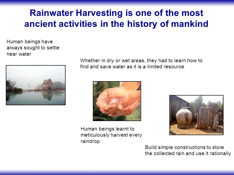 Practicing Rainwater Harvesting is valuable under different disaster conditions In areas with heavy tropical rains and prone to floods In arid and semi-arid zones prone to droughts An appropriate rainwater management is necessary for the protection of the ecosystems