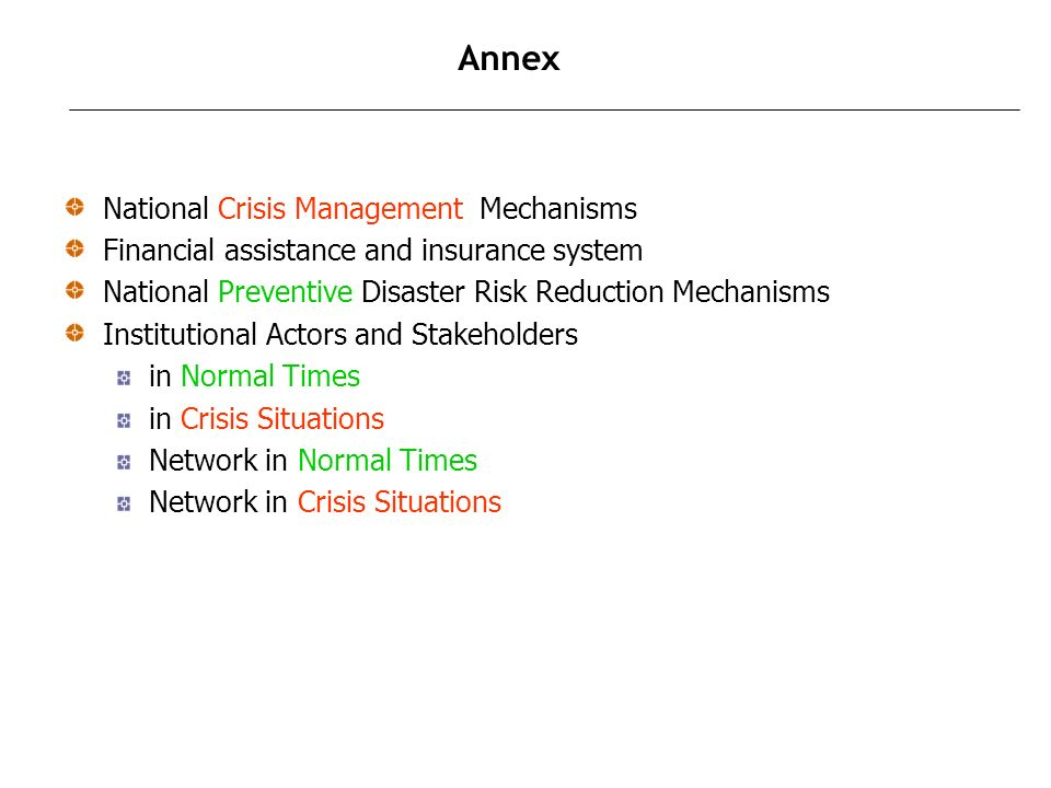 Annex National Crisis Management Mechanisms Financial assistance and insurance system National Preventive Disaster Risk Reduction Mechanisms Institutional Actors and Stakeholders in Normal Times in Crisis Situations Network in Normal Times Network in Crisis Situations