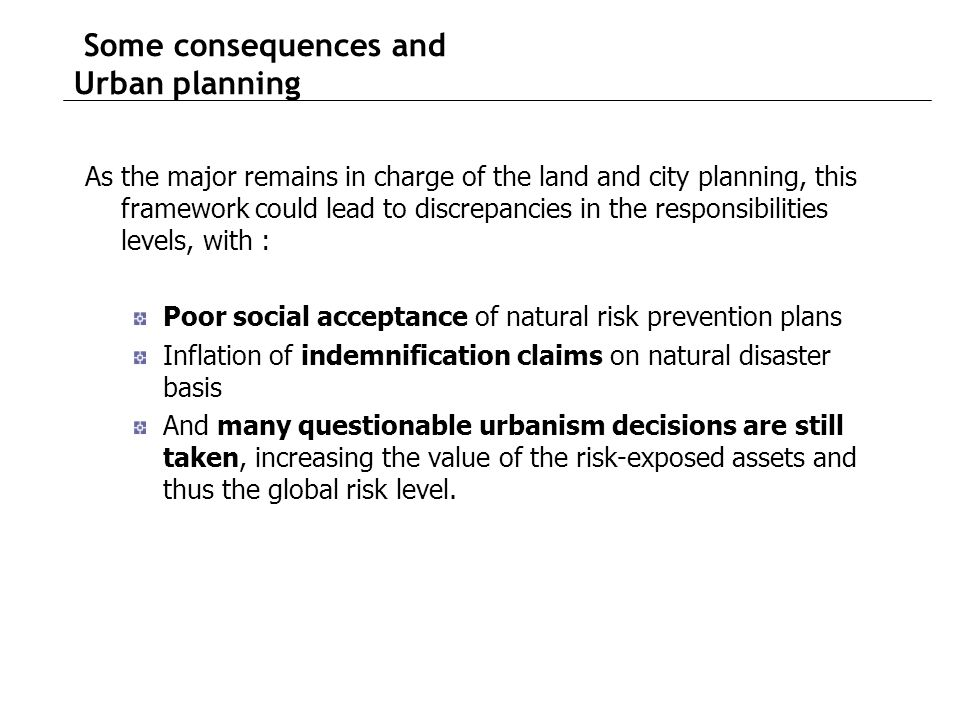 Some consequences and Urban planning As the major remains in charge of the land and city planning, this framework could lead to discrepancies in the responsibilities levels, with : Poor social acceptance of natural risk prevention plans Inflation of indemnification claims on natural disaster basis And many questionable urbanism decisions are still taken, increasing the value of the risk-exposed assets and thus the global risk level.