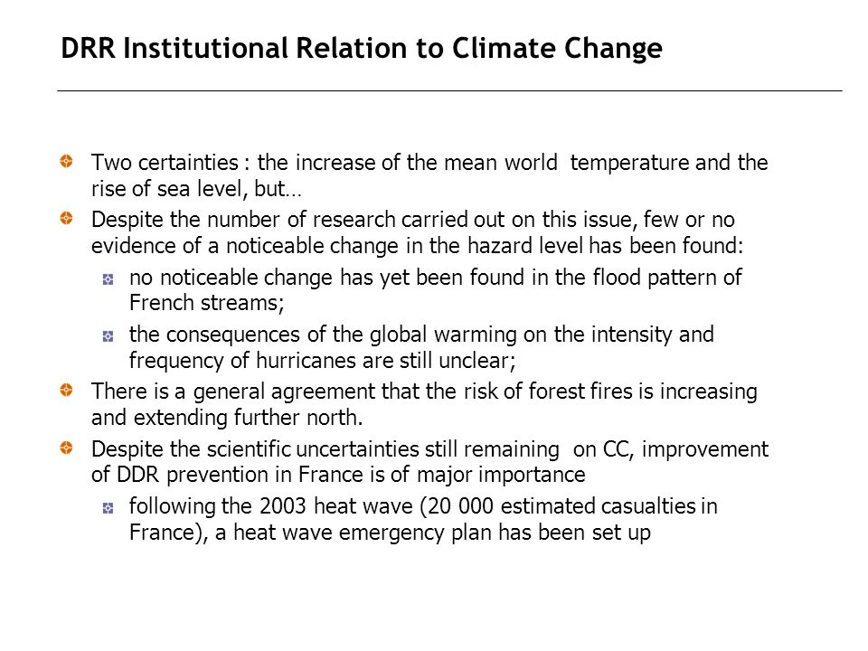 DRR Institutional Relation to Climate Change Two certainties : the increase of the mean world temperature and the rise of sea level, but… Despite the number of research carried out on this issue, few or no evidence of a noticeable change in the hazard level has been found: no noticeable change has yet been found in the flood pattern of French streams; the consequences of the global warming on the intensity and frequency of hurricanes are still unclear; There is a general agreement that the risk of forest fires is increasing and extending further north.