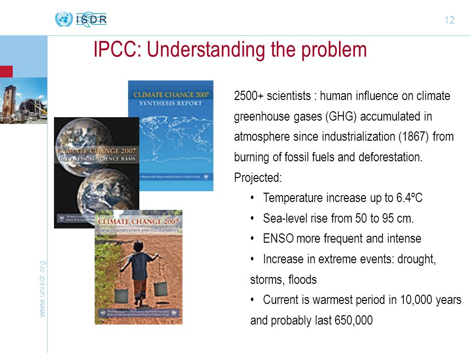 www.unisdr.org 12 IPCC: Understanding the problem 2500+ scientists : human influence on climate greenhouse gases (GHG) accumulated in atmosphere since industrialization (1867) from burning of fossil fuels and deforestation.