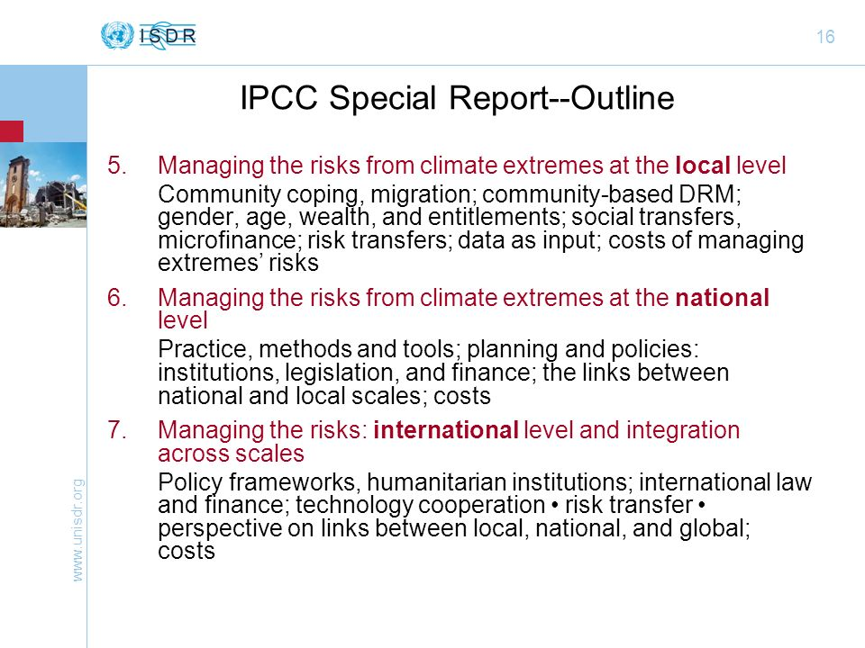 www.unisdr.org 16 IPCC Special Report--Outline 5.Managing the risks from climate extremes at the local level Community coping, migration; community-based DRM; gender, age, wealth, and entitlements; social transfers, microfinance; risk transfers; data as input; costs of managing extremes risks 6.