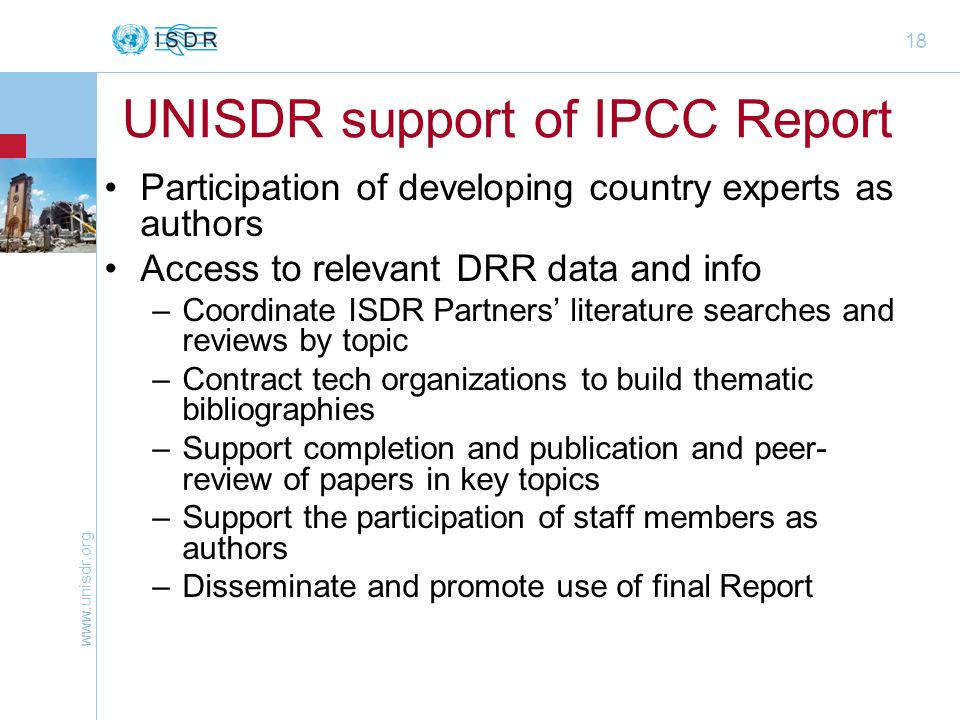 18 UNISDR support of IPCC Report Participation of developing country experts as authors Access to relevant DRR data and info –Coordinate ISDR Partners literature searches and reviews by topic –Contract tech organizations to build thematic bibliographies –Support completion and publication and peer- review of papers in key topics –Support the participation of staff members as authors –Disseminate and promote use of final Report