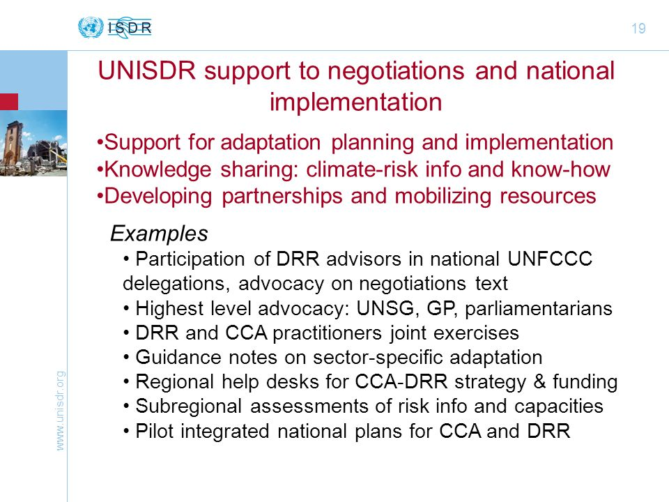 www.unisdr.org 19 UNISDR support to negotiations and national implementation Support for adaptation planning and implementation Knowledge sharing: climate-risk info and know-how Developing partnerships and mobilizing resources Examples Participation of DRR advisors in national UNFCCC delegations, advocacy on negotiations text Highest level advocacy: UNSG, GP, parliamentarians DRR and CCA practitioners joint exercises Guidance notes on sector-specific adaptation Regional help desks for CCA-DRR strategy & funding Subregional assessments of risk info and capacities Pilot integrated national plans for CCA and DRR
