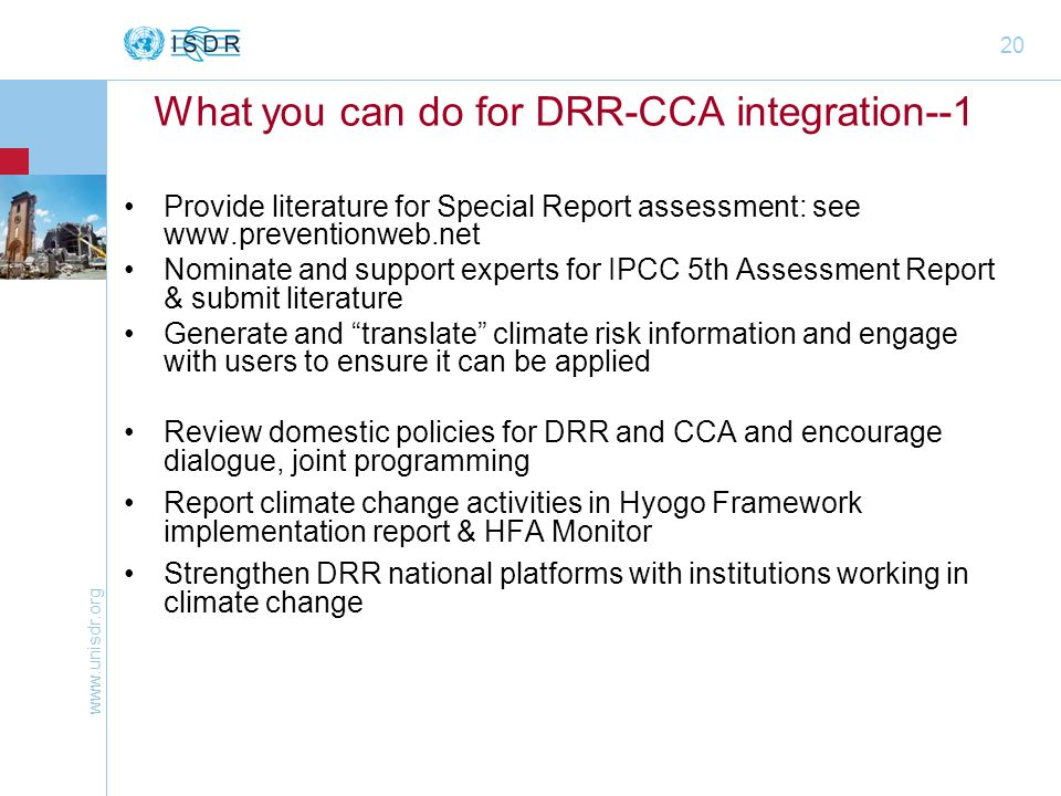 20 What you can do for DRR-CCA integration--1 Provide literature for Special Report assessment: see   Nominate and support experts for IPCC 5th Assessment Report & submit literature Generate and translate climate risk information and engage with users to ensure it can be applied Review domestic policies for DRR and CCA and encourage dialogue, joint programming Report climate change activities in Hyogo Framework implementation report & HFA Monitor Strengthen DRR national platforms with institutions working in climate change