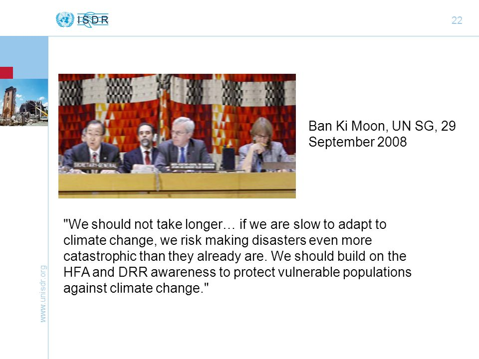22 Ban Ki Moon, UN SG, 29 September 2008 We should not take longer… if we are slow to adapt to climate change, we risk making disasters even more catastrophic than they already are.