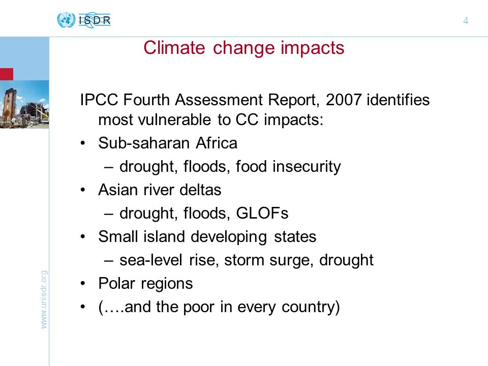 www.unisdr.org 4 Climate change impacts IPCC Fourth Assessment Report, 2007 identifies most vulnerable to CC impacts: Sub-saharan Africa –drought, floods, food insecurity Asian river deltas –drought, floods, GLOFs Small island developing states –sea-level rise, storm surge, drought Polar regions (….and the poor in every country)