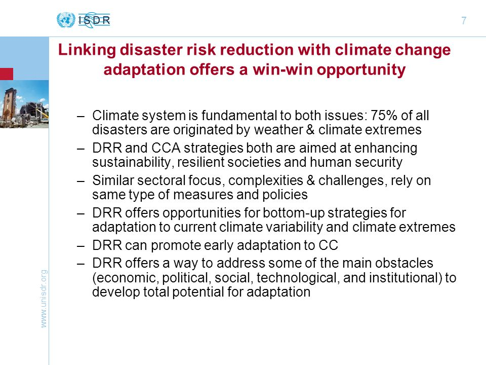 7 Linking disaster risk reduction with climate change adaptation offers a win-win opportunity –Climate system is fundamental to both issues: 75% of all disasters are originated by weather & climate extremes –DRR and CCA strategies both are aimed at enhancing sustainability, resilient societies and human security –Similar sectoral focus, complexities & challenges, rely on same type of measures and policies –DRR offers opportunities for bottom-up strategies for adaptation to current climate variability and climate extremes –DRR can promote early adaptation to CC –DRR offers a way to address some of the main obstacles (economic, political, social, technological, and institutional) to develop total potential for adaptation