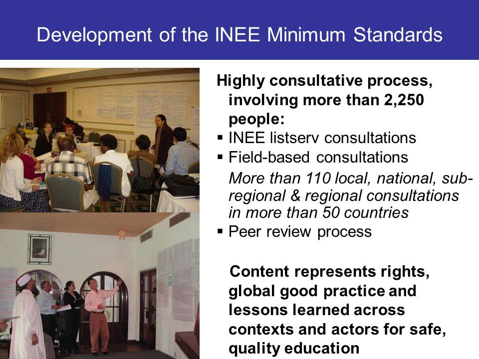 Development of the INEE Minimum Standards Highly consultative process, involving more than 2,250 people: INEE listserv consultations Field-based consu