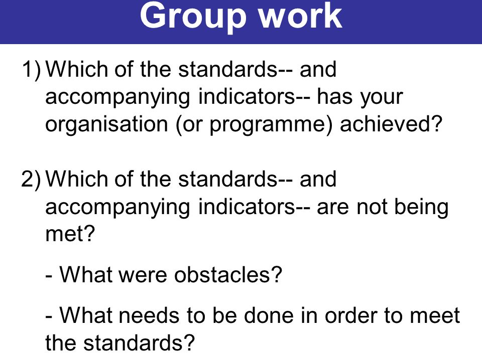 1)Which of the standards-- and accompanying indicators-- has your organisation (or programme) achieved? 2)Which of the standards-- and accompanying in