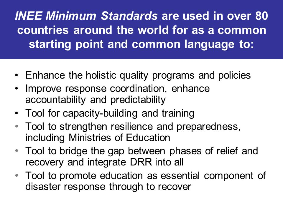 INEE Minimum Standards are used in over 80 countries around the world for as a common starting point and common language to: Enhance the holistic qual