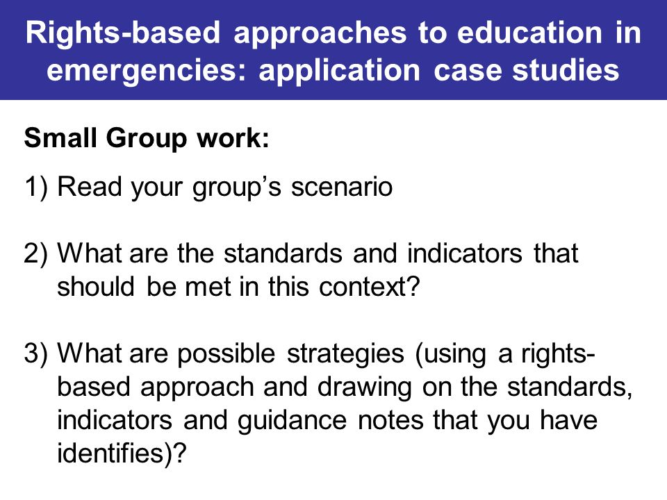 Rights-based approaches to education in emergencies: application case studies Small Group work: 1)Read your groups scenario 2)What are the standards a