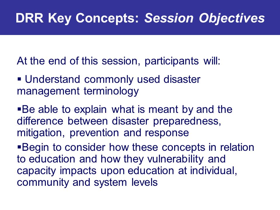 DRR Key Concepts: Session Objectives At the end of this session, participants will: Understand commonly used disaster management terminology Be able t