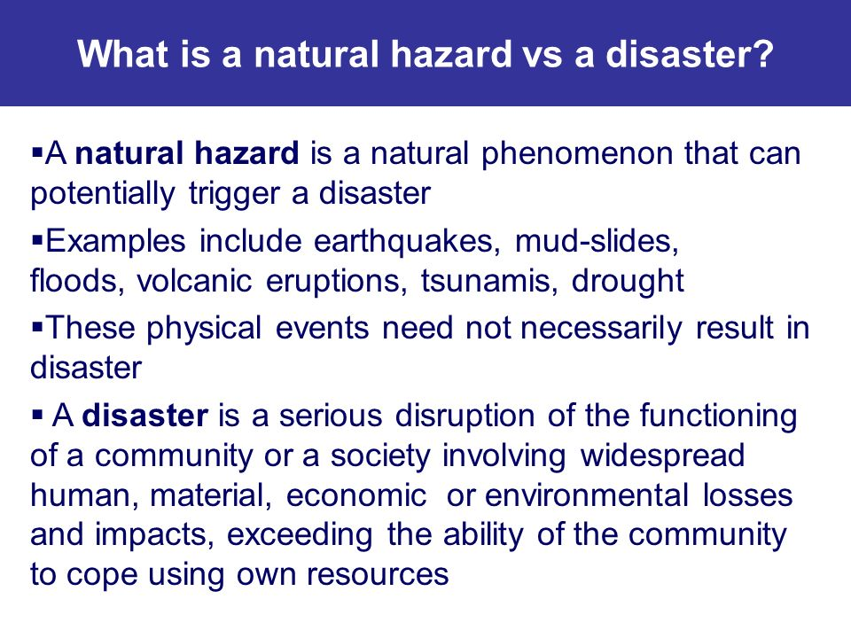A natural hazard is a natural phenomenon that can potentially trigger a disaster Examples include earthquakes, mud-slides, floods, volcanic eruptions,