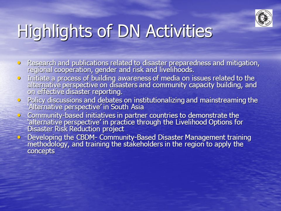 Highlights of DN Activities Research and publications related to disaster preparedness and mitigation, regional cooperation, gender and risk and livelihoods.