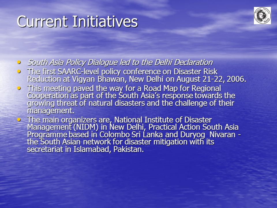 Current Initiatives South Asia Policy Dialogue led to the Delhi Declaration South Asia Policy Dialogue led to the Delhi Declaration The first SAARC-level policy conference on Disaster Risk Reduction at Vigyan Bhawan, New Delhi on August 21-22, 2006.
