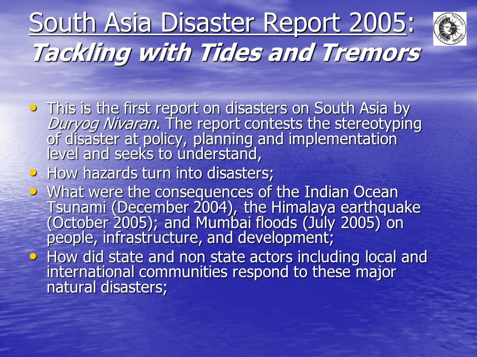 South Asia Disaster Report 2005: Tackling with Tides and Tremors This is the first report on disasters on South Asia by Duryog Nivaran.