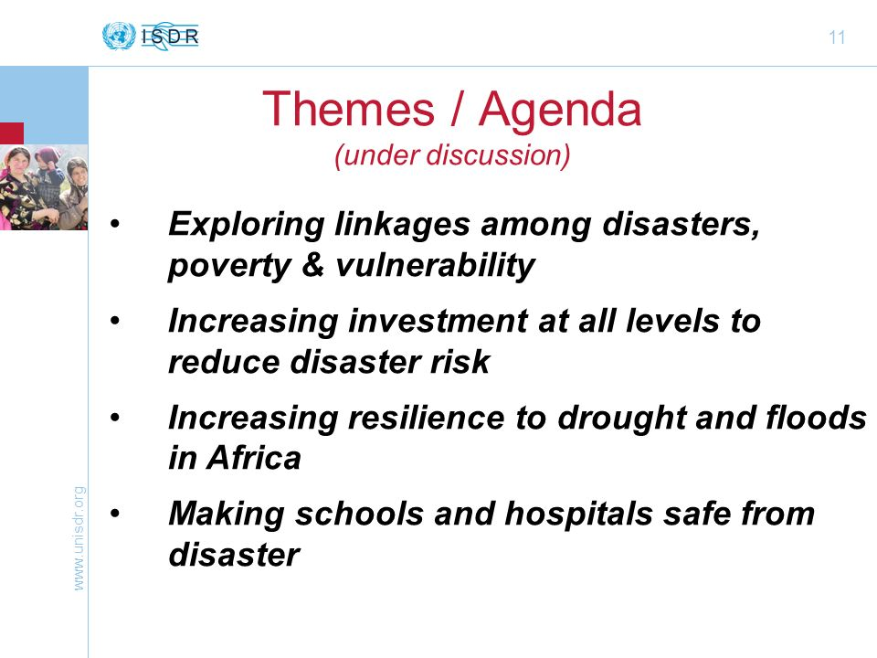 www.unisdr.org 11 Themes / Agenda (under discussion) Exploring linkages among disasters, poverty & vulnerability Increasing investment at all levels t