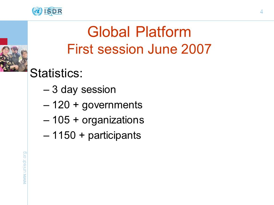 www.unisdr.org 4 Global Platform First session June 2007 Statistics: –3 day session –120 + governments –105 + organizations –1150 + participants