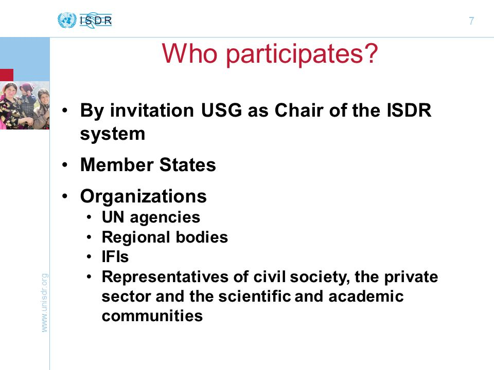 7 Who participates? By invitation USG as Chair of the ISDR system Member States Organizations UN agencies Regional bodies IFIs Representatives of civi