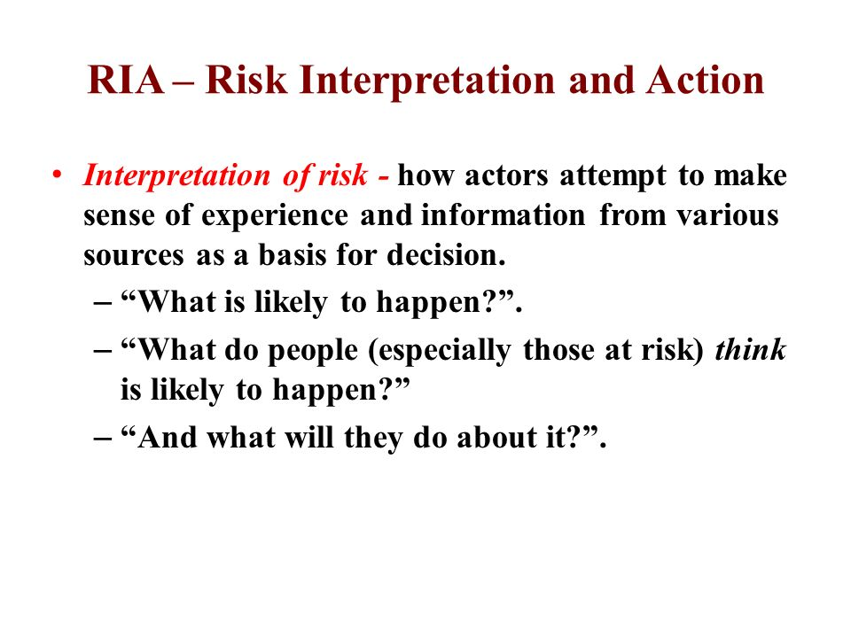 RIA – Risk Interpretation and Action Interpretation of risk - how actors attempt to make sense of experience and information from various sources as a