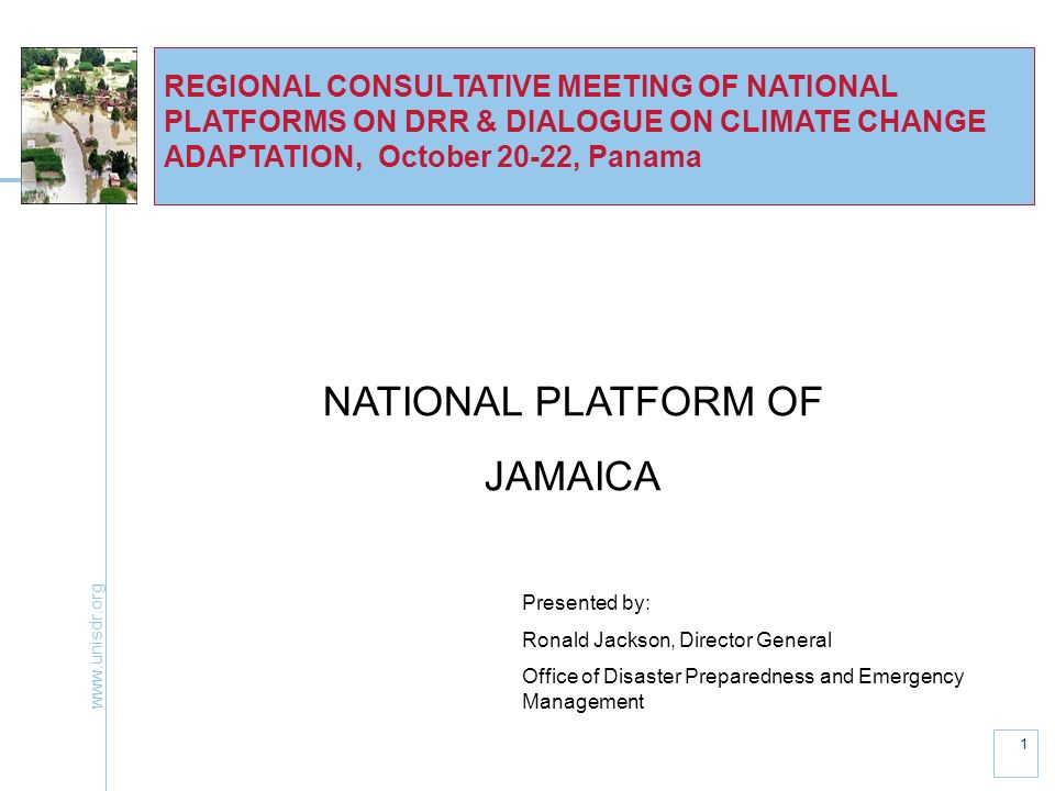 1 REGIONAL CONSULTATIVE MEETING OF NATIONAL PLATFORMS ON DRR & DIALOGUE ON CLIMATE CHANGE ADAPTATION, October 20-22, Panama NATIONAL PLATFORM OF JAMAICA Presented by: Ronald Jackson, Director General Office of Disaster Preparedness and Emergency Management