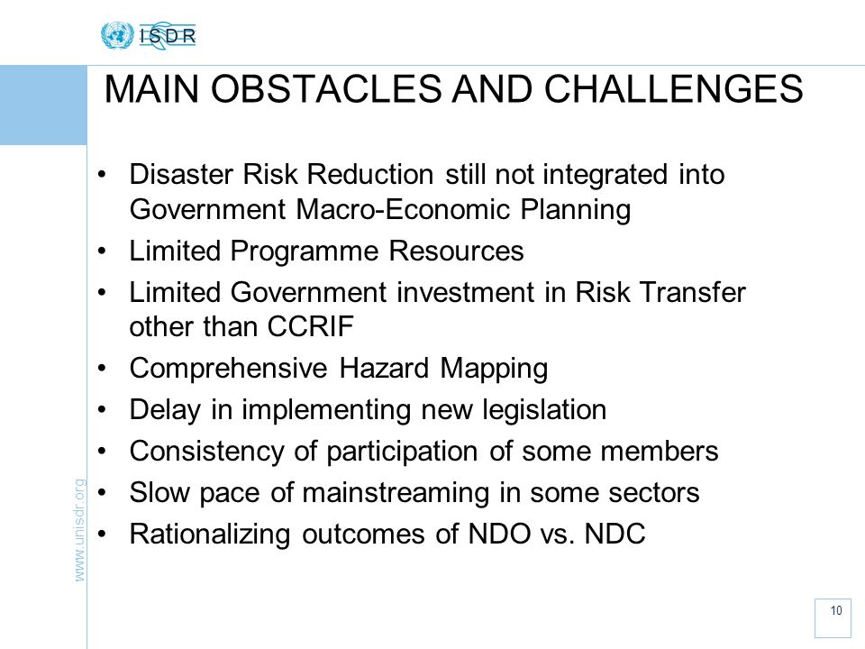 10 MAIN OBSTACLES AND CHALLENGES Disaster Risk Reduction still not integrated into Government Macro-Economic Planning Limited Programme Resources Limited Government investment in Risk Transfer other than CCRIF Comprehensive Hazard Mapping Delay in implementing new legislation Consistency of participation of some members Slow pace of mainstreaming in some sectors Rationalizing outcomes of NDO vs.
