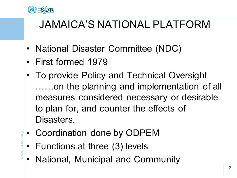 www.unisdr.org 4 JAMAICAS NATIONAL PLATFORM Membership of the Platform is drawn from all sectors: Ministerial level, agencies and NGOs, IDPs, PSOJs, FBOs The Platform meets in full at least once per year (normal); currently has quarterly format.