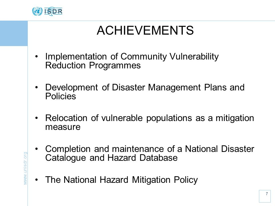www.unisdr.org 8 ACHIEVEMENTS Community Flood Alert and Flood Warning Systems Development and use of Hazard Maps in Planning Process (though minimal) National Programme of Community Based Disaster Management Pilot Project to integrate Disaster Management in School Curriculum Evacuation Plans