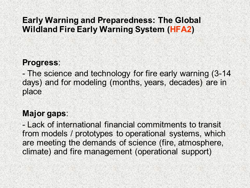 Early Warning and Preparedness: The Global Wildland Fire Early Warning System (HFA2) Progress: - The science and technology for fire early warning (3-14 days) and for modeling (months, years, decades) are in place Major gaps: - Lack of international financial commitments to transit from models / prototypes to operational systems, which are meeting the demands of science (fire, atmosphere, climate) and fire management (operational support)