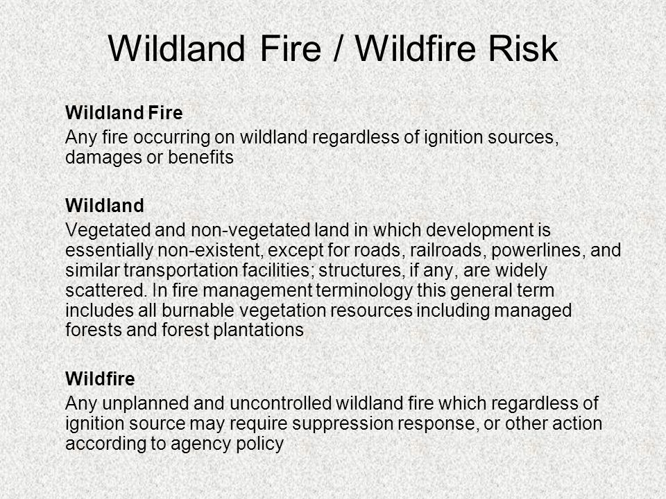 Wildland Fire Any fire occurring on wildland regardless of ignition sources, damages or benefits Wildland Vegetated and non-vegetated land in which development is essentially non-existent, except for roads, railroads, powerlines, and similar transportation facilities; structures, if any, are widely scattered.