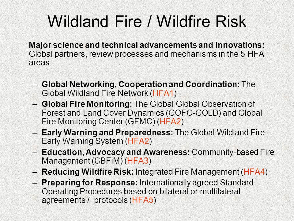 Major science and technical advancements and innovations: Global partners, review processes and mechanisms in the 5 HFA areas: –Global Networking, Cooperation and Coordination: The Global Wildland Fire Network (HFA1) –Global Fire Monitoring: The Global Global Observation of Forest and Land Cover Dynamics (GOFC-GOLD) and Global Fire Monitoring Center (GFMC) (HFA2) –Early Warning and Preparedness: The Global Wildland Fire Early Warning System (HFA2) –Education, Advocacy and Awareness: Community-based Fire Management (CBFiM) (HFA3) –Reducing Wildfire Risk: Integrated Fire Management (HFA4) –Preparing for Response: Internationally agreed Standard Operating Procedures based on bilateral or multilateral agreements / protocols (HFA5) Wildland Fire / Wildfire Risk