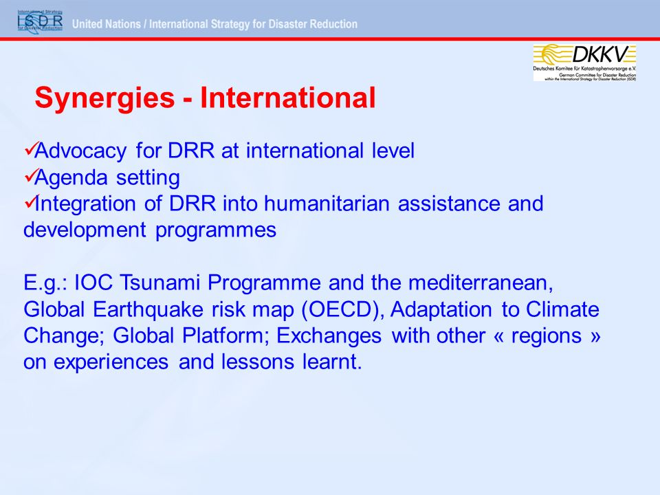 Advocacy for DRR at international level Agenda setting Integration of DRR into humanitarian assistance and development programmes E.g.: IOC Tsunami Programme and the mediterranean, Global Earthquake risk map (OECD), Adaptation to Climate Change; Global Platform; Exchanges with other « regions » on experiences and lessons learnt.