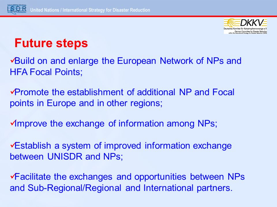 Build on and enlarge the European Network of NPs and HFA Focal Points; Promote the establishment of additional NP and Focal points in Europe and in other regions; Improve the exchange of information among NPs; Establish a system of improved information exchange between UNISDR and NPs; Facilitate the exchanges and opportunities between NPs and Sub-Regional/Regional and International partners.