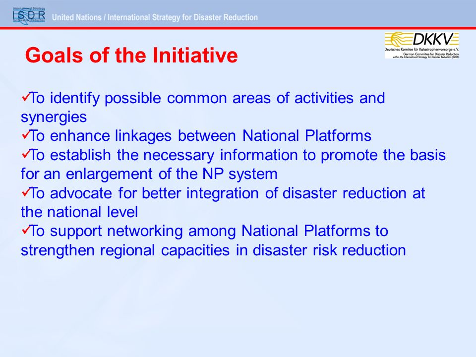 To identify possible common areas of activities and synergies To enhance linkages between National Platforms To establish the necessary information to promote the basis for an enlargement of the NP system To advocate for better integration of disaster reduction at the national level To support networking among National Platforms to strengthen regional capacities in disaster risk reduction Goals of the Initiative