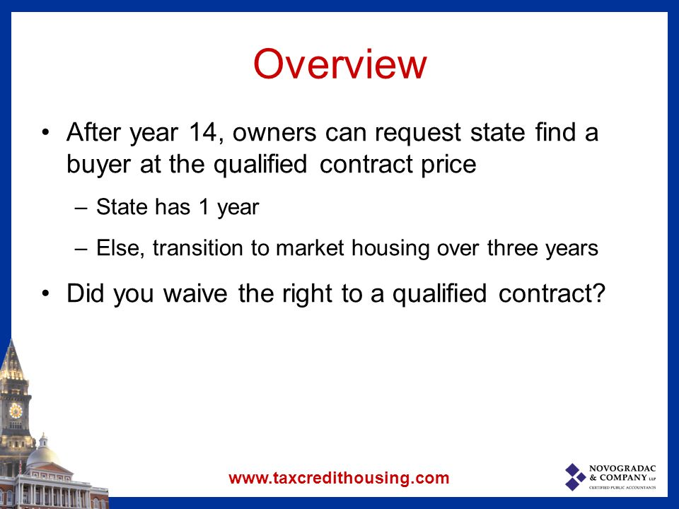 Overview After year 14, owners can request state find a buyer at the qualified contract price –State has 1 year –Else, transition to market housing over three years Did you waive the right to a qualified contract.