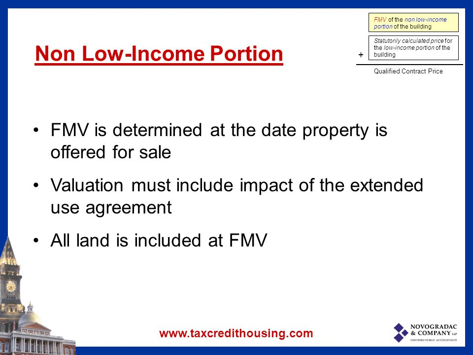 FMV of the non low-income portion of the building Statutorily calculated price for the low-income portion of the building + Qualified Contract Price Non Low-Income Portion FMV is determined at the date property is offered for sale Valuation must include impact of the extended use agreement All land is included at FMV www.taxcredithousing.com