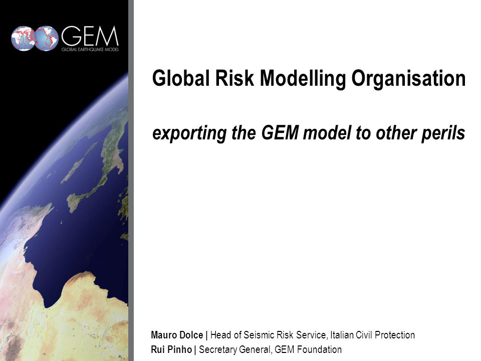 Global Risk Modelling Organisation exporting the GEM model to other perils Mauro Dolce   Head of Seismic Risk Service, Italian Civil Protection Rui Pinho   Secretary General, GEM Foundation