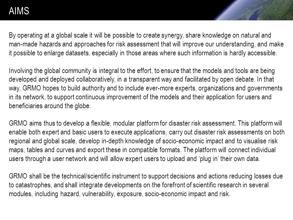 AIMS By operating at a global scale it will be possible to create synergy, share knowledge on natural and man-made hazards and approaches for risk assessment that will improve our understanding, and make it possible to enlarge datasets, especially in those areas where such information is hardly accessible.