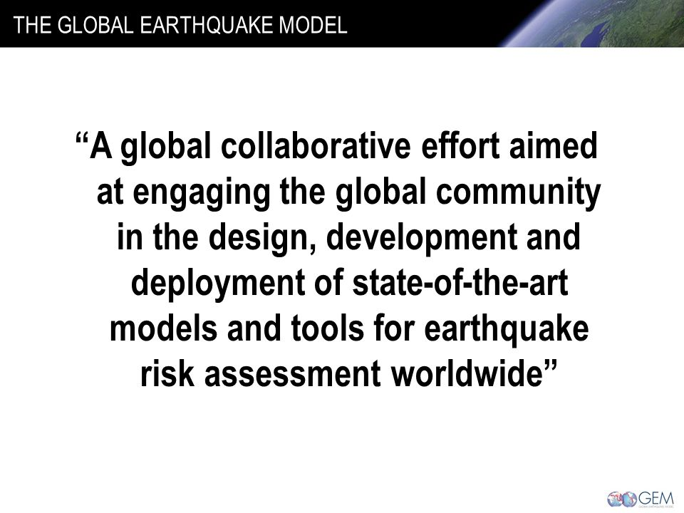 THE GLOBAL EARTHQUAKE MODEL A global collaborative effort aimed at engaging the global community in the design, development and deployment of state-of-the-art models and tools for earthquake risk assessment worldwide