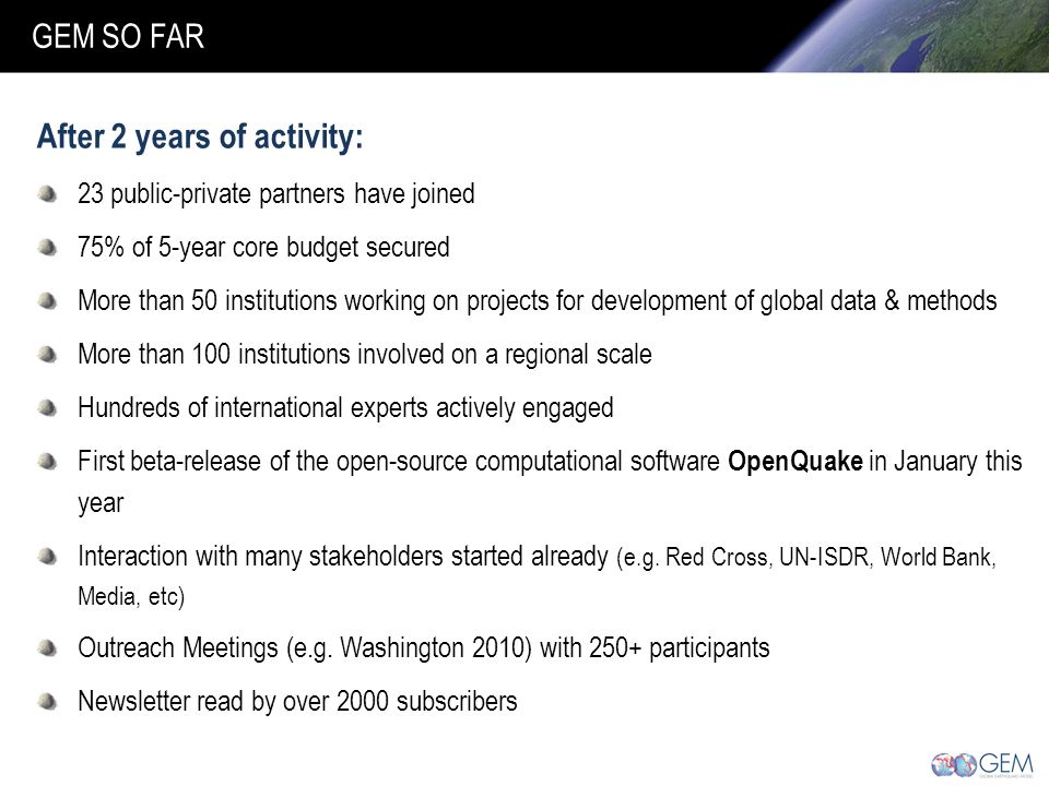 After 2 years of activity: 23 public-private partners have joined 75% of 5-year core budget secured More than 50 institutions working on projects for development of global data & methods More than 100 institutions involved on a regional scale Hundreds of international experts actively engaged First beta-release of the open-source computational software OpenQuake in January this year Interaction with many stakeholders started already (e.g.
