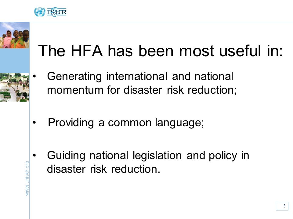 www.unisdr.org 3 The HFA has been most useful in: Generating international and national momentum for disaster risk reduction; Providing a common langu