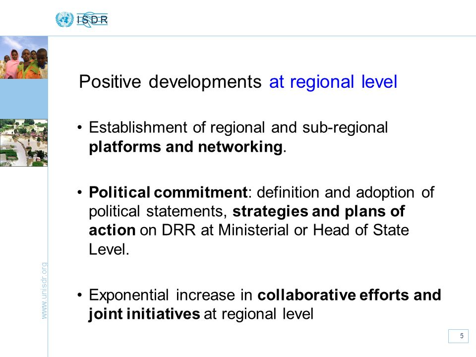 www.unisdr.org 5 Positive developments at regional level Establishment of regional and sub-regional platforms and networking. Political commitment: de