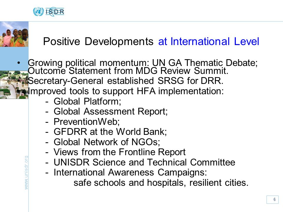 www.unisdr.org 6 Positive Developments at International Level Growing political momentum: UN GA Thematic Debate; Outcome Statement from MDG Review Sum