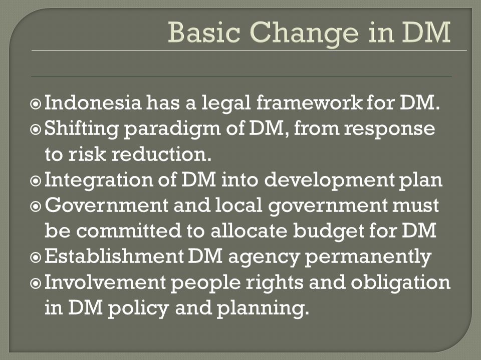Basic Change in DM Indonesia has a legal framework for DM. Shifting paradigm of DM, from response to risk reduction. Integration of DM into developmen