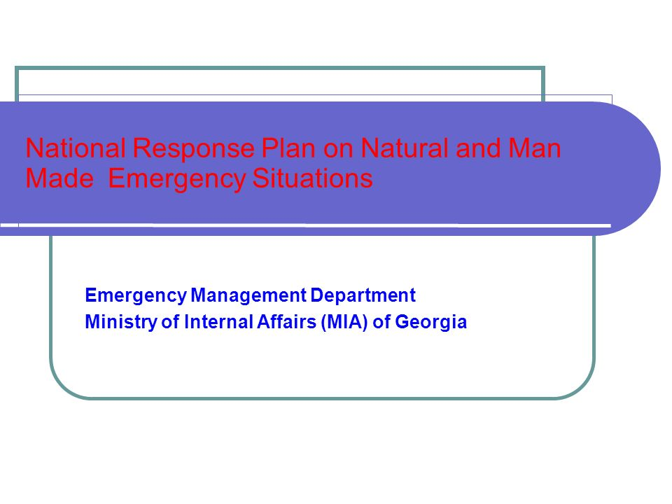 National Response Plan on Natural and Man Made Emergency Situations Emergency Management Department Ministry of Internal Affairs (MIA) of Georgia