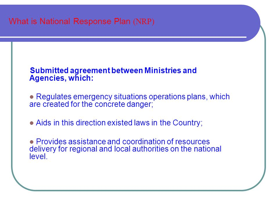 What is National Response Plan (NRP) Submitted agreement between Ministries and Agencies, which: Regulates emergency situations operations plans, which are created for the concrete danger; Aids in this direction existed laws in the Country; Provides assistance and coordination of resources delivery for regional and local authorities on the national level.